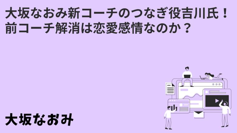大坂なおみ新コーチのつなぎ役吉川氏!前コーチ解消は恋愛感情なのか?