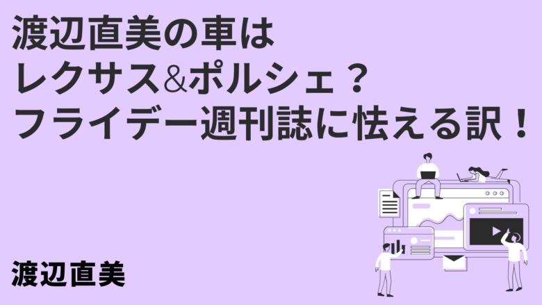 渡辺直美の車はレクサス&ポルシェ? フライデー週刊誌に怯える訳!