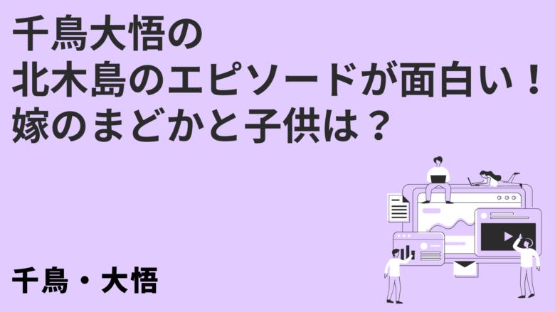 千鳥大悟の北木島のエピソードが面白い!嫁のまどかと子供は?