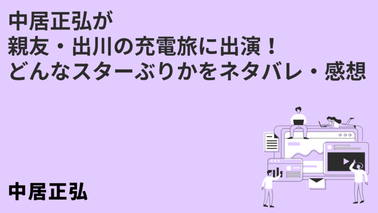 中居正弘が親友・出川の充電旅に出演!どんなスターぶりかをネタバレ・感想