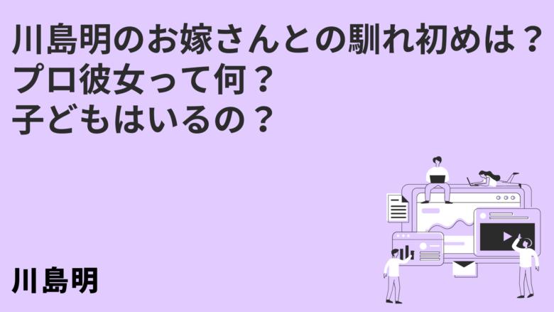 川島明のお嫁さんとの馴れ初めは?プロ彼女って何?子どもはいるの?