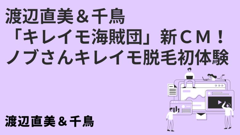 渡辺直美&千鳥「キレイモ海賊団」新CM!ノブさんキレイモ脱毛初体験