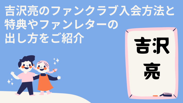 吉沢亮のファンクラブ入会方法と特典やファンレターの出し方をご紹介