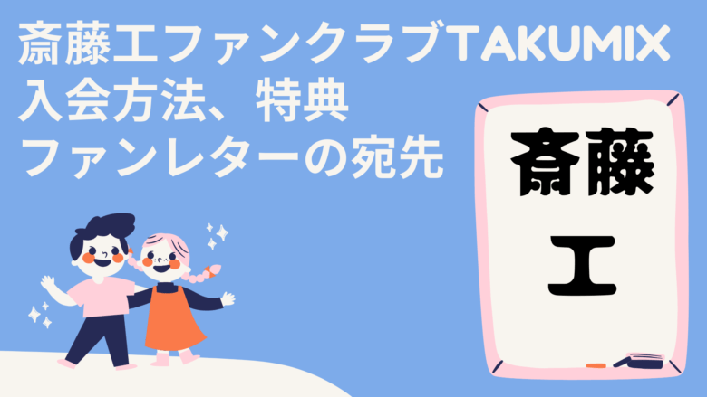 斎藤工ファンクラブTAKUMIX入会方法、特典、ファンレターの宛先