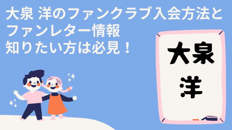 大泉 洋のファンクラブ入会方法とファンレター情報知りたい方は必見!