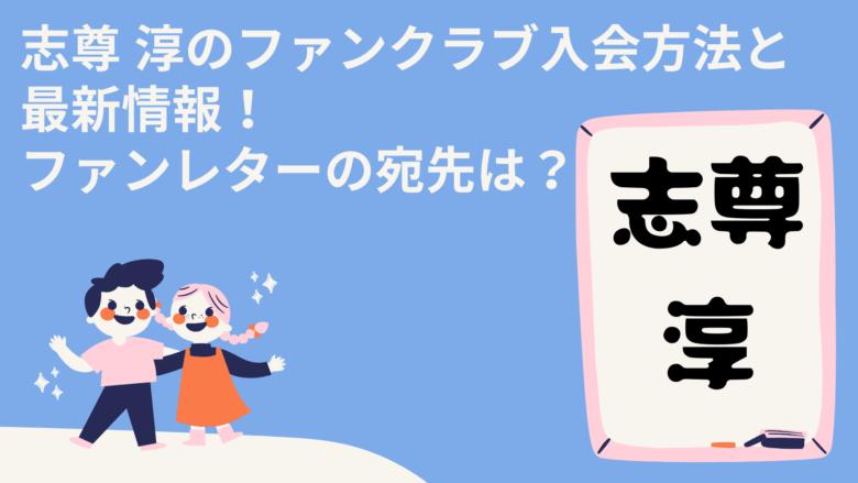 志尊 淳のファンクラブ入会方法と最新情報!ファンレターの宛先は?