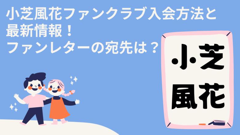 小芝風花ファンクラブ入会方法と最新情報!ファンレターの宛先は?