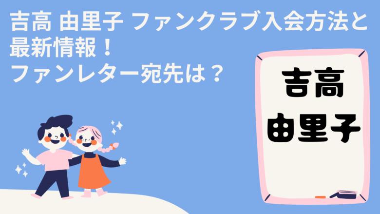 吉高 由里子 ファンクラブ入会方法と最新情報!ファンレター宛先は?