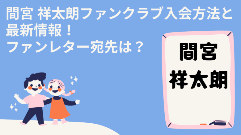 間宮 祥太朗ファンクラブ入会方法と最新情報!ファンレター宛先は?