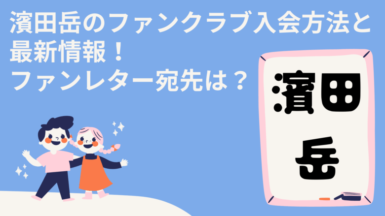 濱田岳のファンクラブ入会方法と最新情報!ファンレター宛先は?