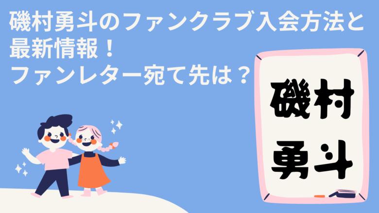磯村勇斗のファンクラブ入会方法と最新情報!ファンレター宛て先は?