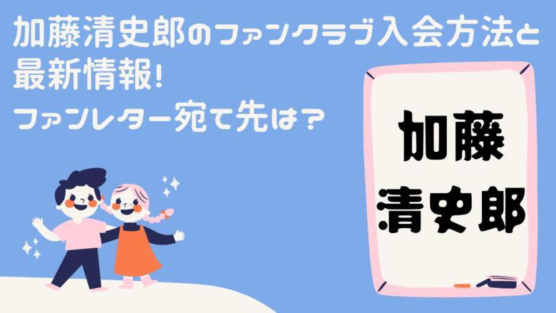 加藤清史郎のファンクラブ入会方法と最新情報!ファンレター宛て先は?