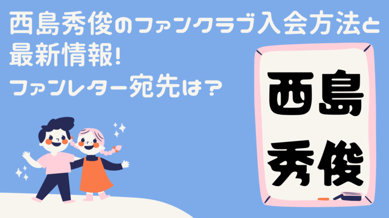 西島秀俊のファンクラブ入会方法と最新情報!ファンレター宛先は?