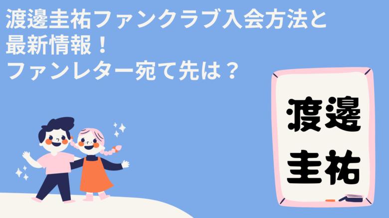 渡邊圭祐ファンクラブ入会方法と最新情報!ファンレター宛て先は?